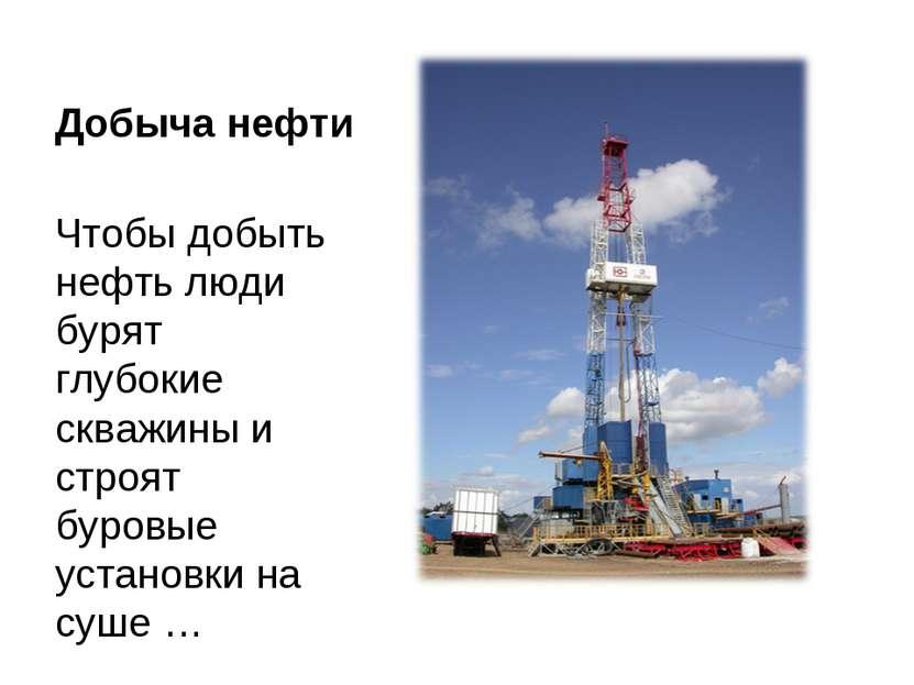 Добыча нефти Чтобы добыть нефть люди бурят глубокие скважины и строят буровые...