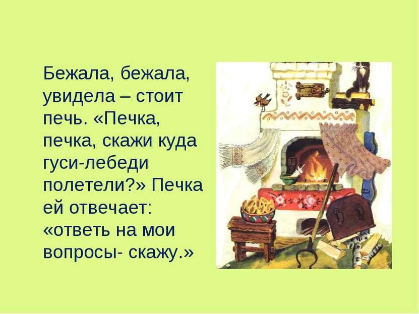Бежала, бежала, увидела – стоит печь. «Печка, печка, скажи куда гуси-лебеди п...