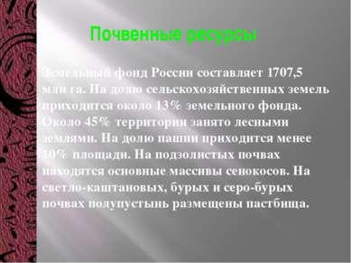 Почвенные ресурсы Земельный фонд России составляет 1707,5 млн га. На долю сел...