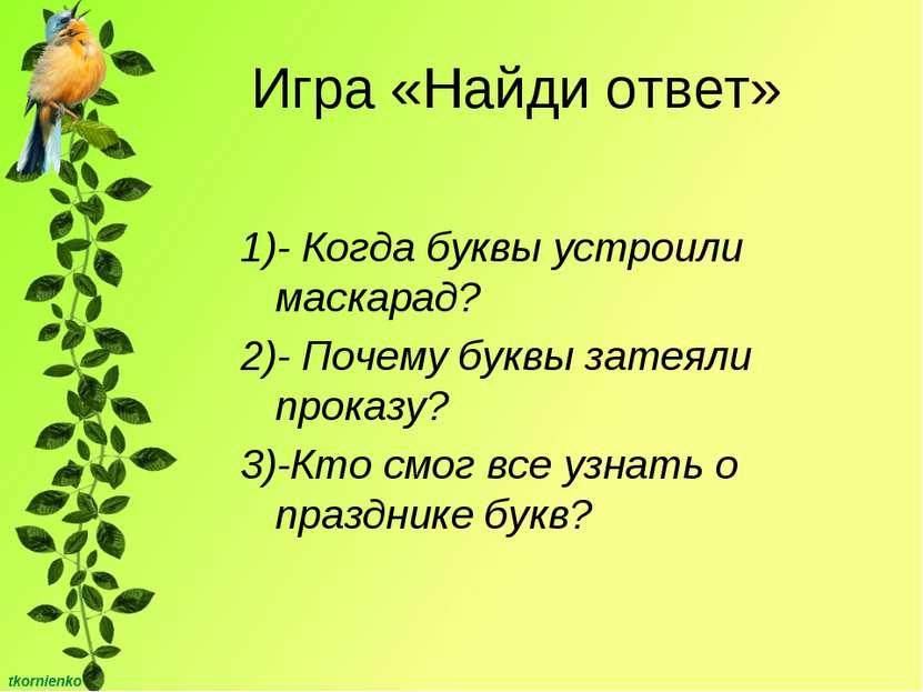 Игра «Найди ответ» 1)- Когда буквы устроили маскарад? 2)- Почему буквы затеял...