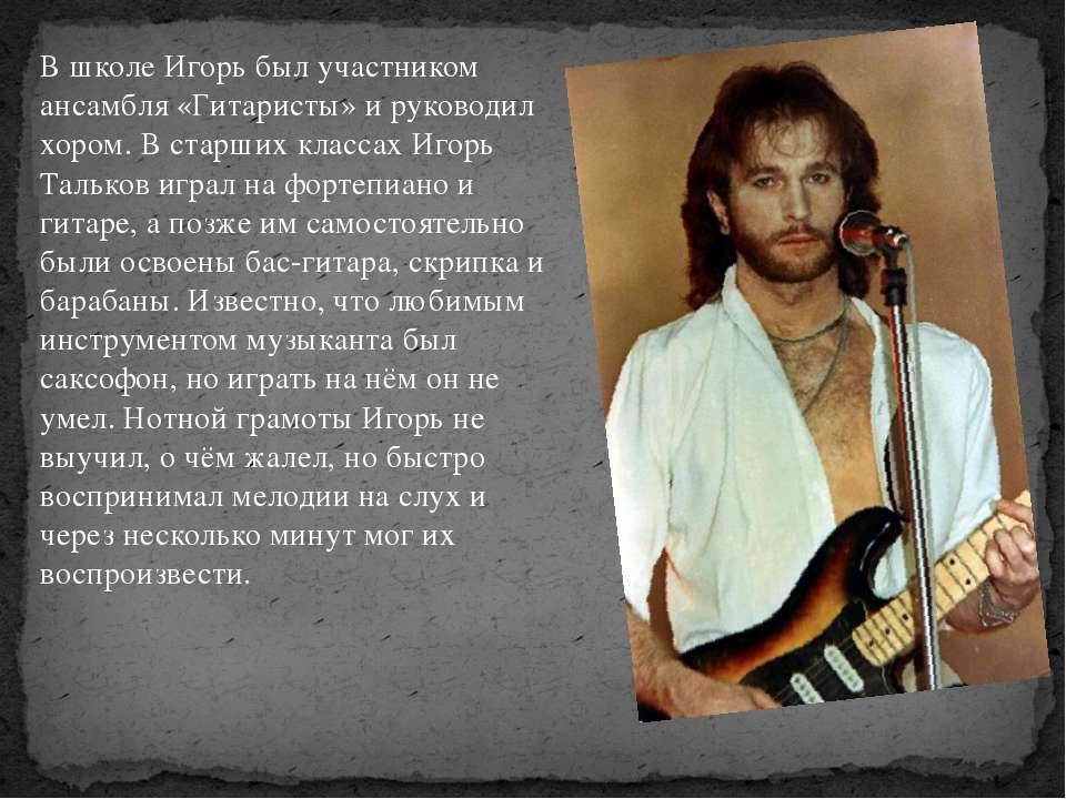 В школе Игорь был участником ансамбля «Гитаристы» и руководил хором. В старши...