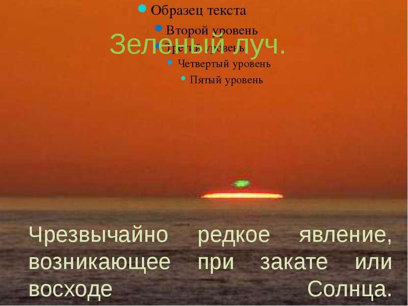 Зеленый луч. Чрезвычайно редкое явление, возникающее при закате или восходе С...