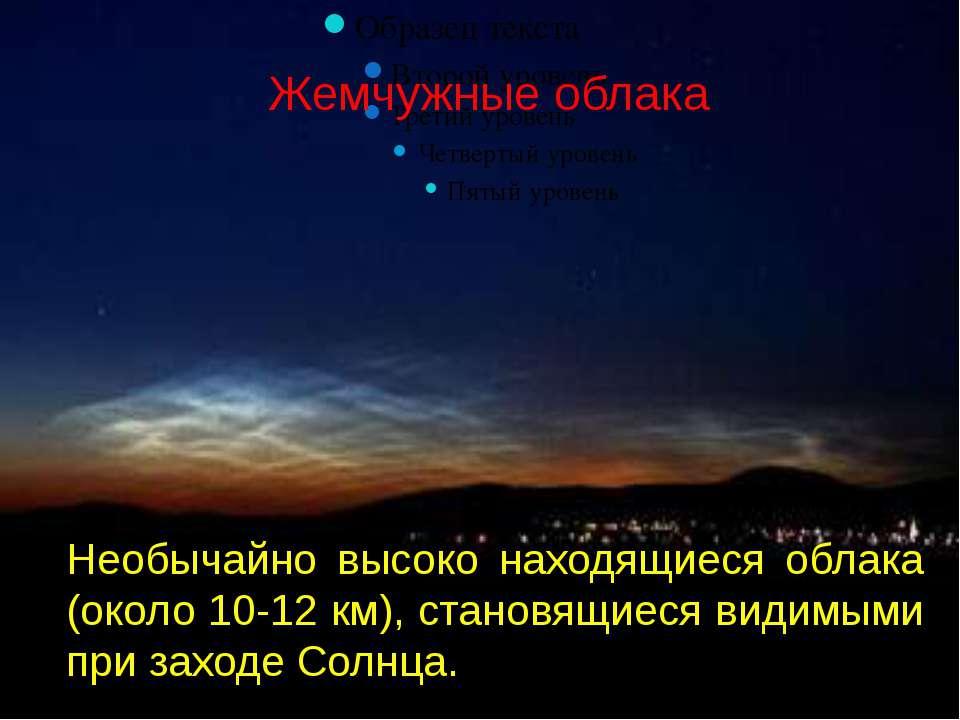 Жемчужные облака Необычайно высоко находящиеся облака (около 10-12 км), стано...