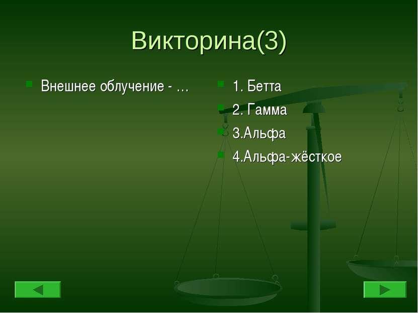 Викторина(3) Внешнее облучение - … 1. Бетта 2. Гамма 3.Альфа 4.Альфа-жёсткое