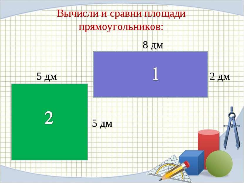 Вычисли и сравни площади прямоугольников: 8 дм 5 дм 2 дм 5 дм