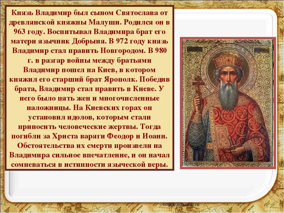 Князь Владимир был сыном Святослава от древлянской княжны Малуши. Родился он ...