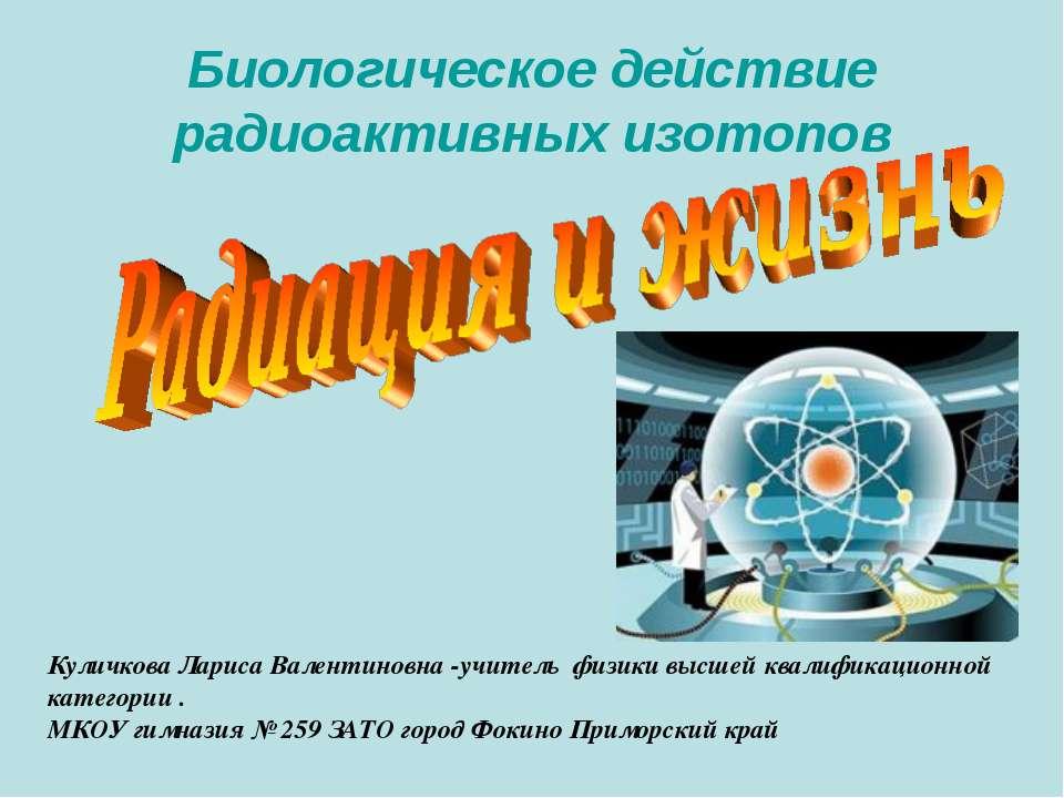 Биологическое действие радиоактивных изотопов Куличкова Лариса Валентиновна -...