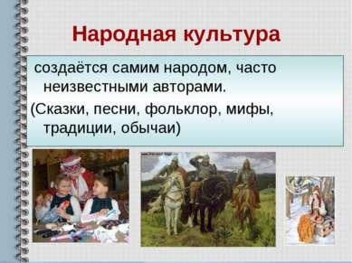 Народная культура создаётся самим народом, часто неизвестными авторами. (Сказ...