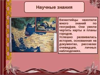 Научные знания Византийцы накопили много знаний по географии. Они умели черти...