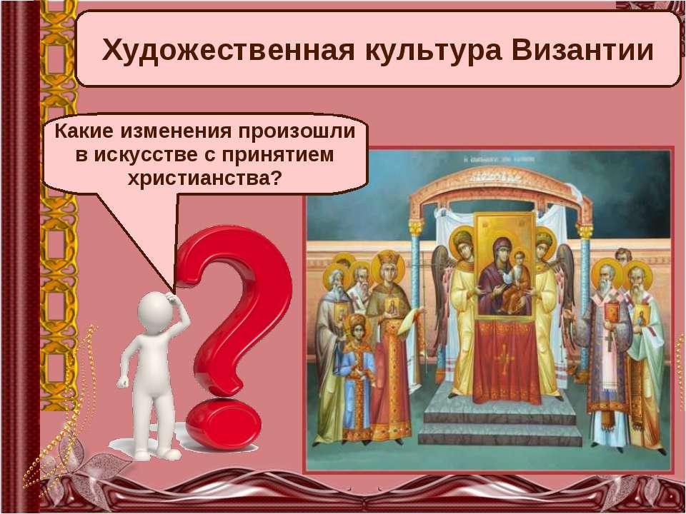 Художественная культура Византии Какие изменения произошли в искусстве с прин...