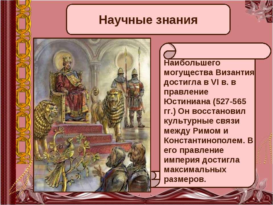 Научные знания Наибольшего могущества Византия достигла в VI в. в правление Ю...