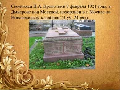 Скончался П.А. Кропоткин 8 февраля 1921 года, в Дмитрове под Москвой, похорон...