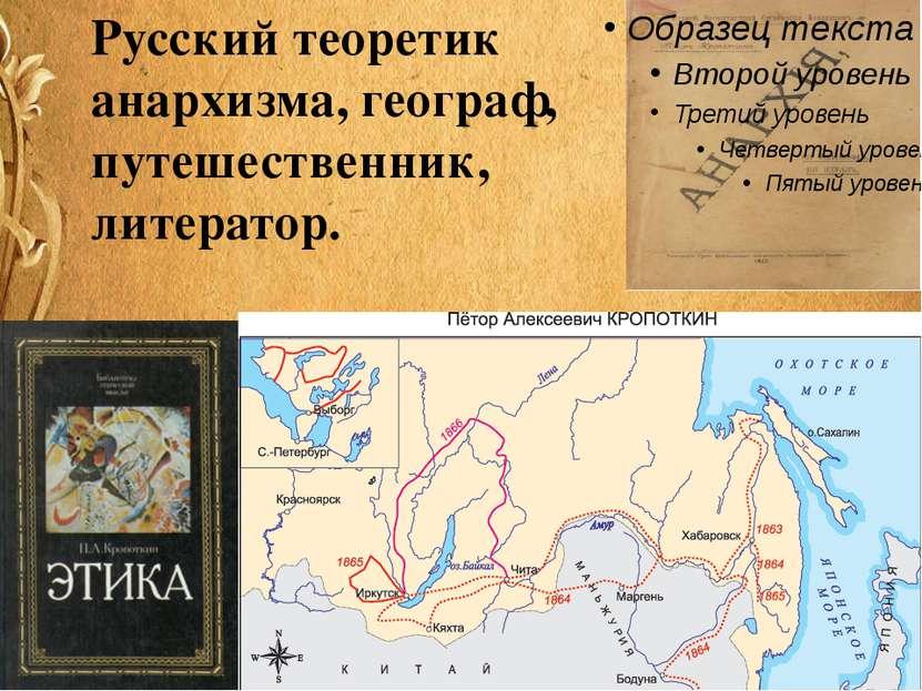 Русский теоретик анархизма, географ, путешественник, литератор.