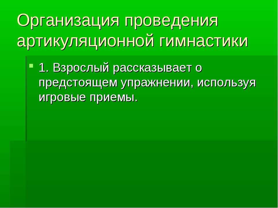 Организация проведения артикуляционной гимнастики 1. Взрослый рассказывает о ...