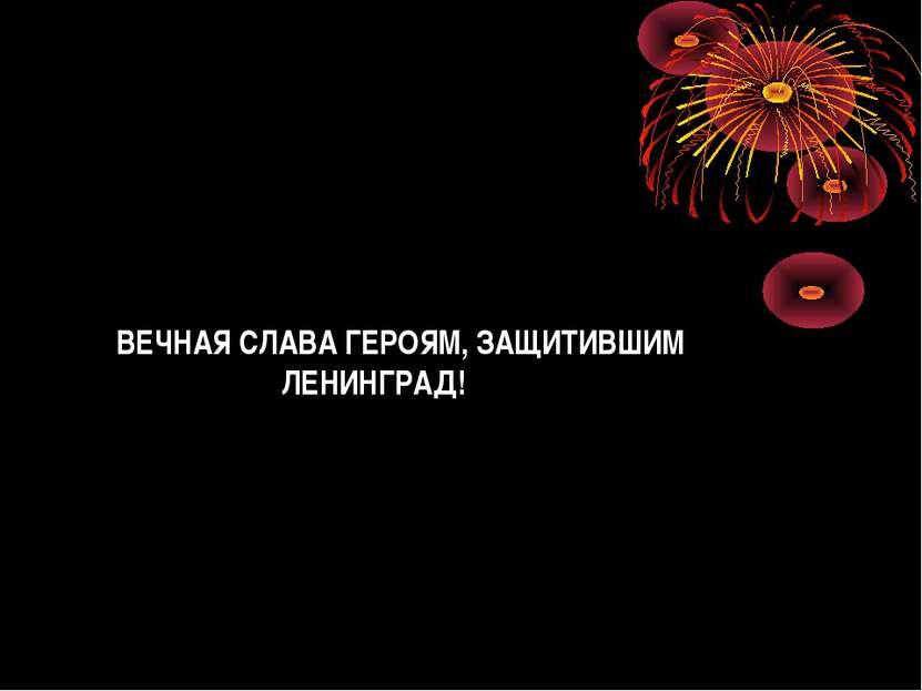 ВЕЧНАЯ СЛАВА ГЕРОЯМ, ЗАЩИТИВШИМ ЛЕНИНГРАД!