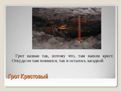 Грот Крестовый Грот назван так, потому что, там нашли крест. Откуда он там по...