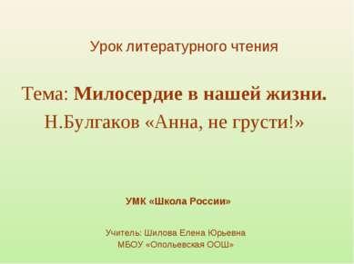 Тема: Милосердие в нашей жизни. Н.Булгаков «Анна, не грусти!» Учитель: Шилова...
