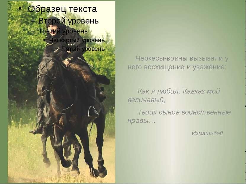 Черкесы-воины вызывали у него восхищение и уважение: Как я любил, Кавказ мой ...