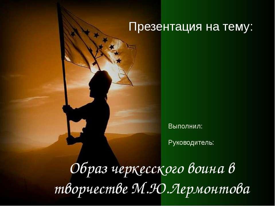 Образ черкесского воина в творчестве М.Ю.Лермонтова Презентация на тему: Выпо...