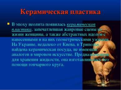 Керамическая пластика В эпоху неолита появилась керамическая пластика, запеча...