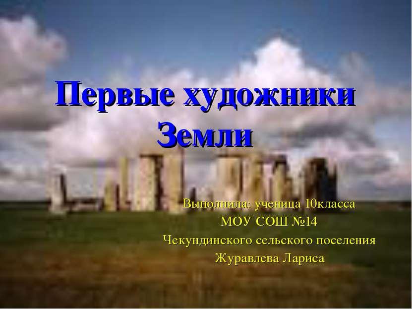 Первые художники Земли Выполнила: ученица 10класса МОУ СОШ №14 Чекундинского ...