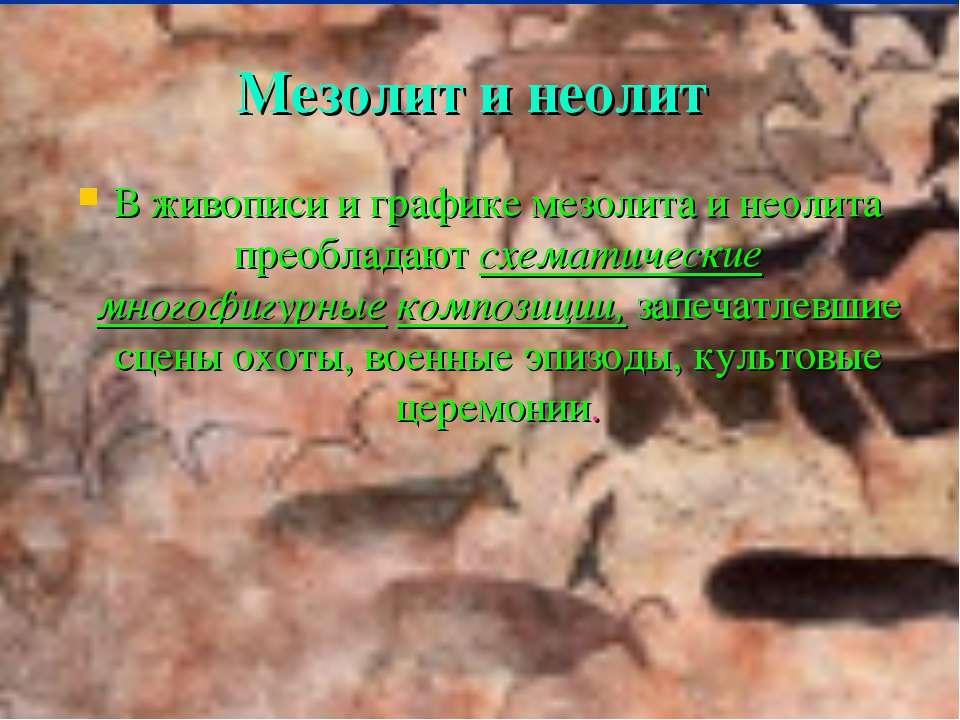 Мезолит и неолит В живописи и графике мезолита и неолита преобладают схематич...