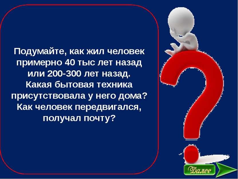 Подумайте, как жил человек примерно 40 тыс лет назад или 200-300 лет назад. К...