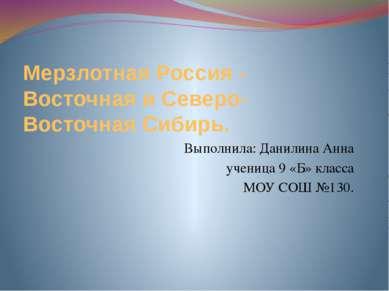 Мерзлотная Россия - Восточная и Северо- Восточная Сибирь. Выполнила: Данилина...