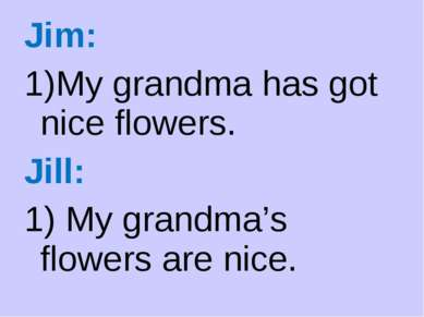 Jim: My grandma has got nice flowers. Jill: 1) My grandma's flowers are nice.