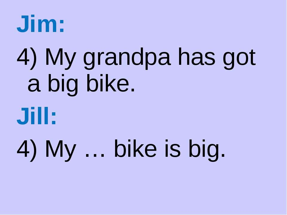 Jim: 4) My grandpa has got a big bike. Jill: 4) My … bike is big.