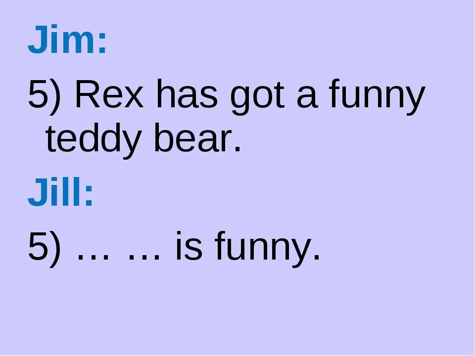 Jim: 5) Rex has got a funny teddy bear. Jill: 5) … … is funny.