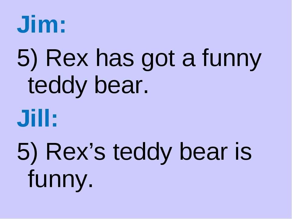 Jim: 5) Rex has got a funny teddy bear. Jill: 5) Rex's teddy bear is funny.