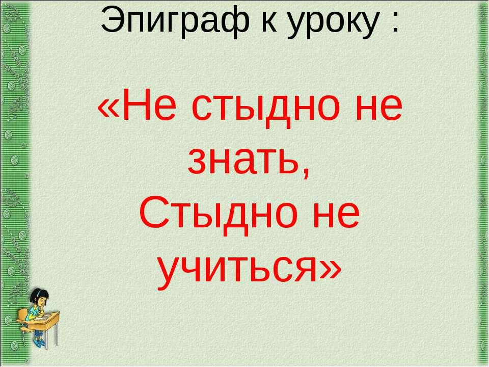 Эпиграф к уроку : «Не стыдно не знать, Стыдно не учиться»