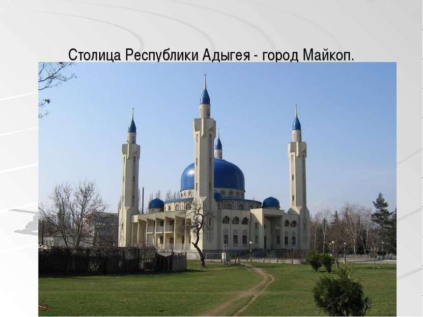 Столица Республики Адыгея - город Майкоп.