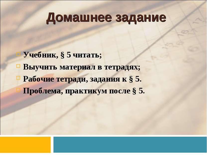 Домашнее задание Учебник, § 5 читать; Выучить материал в тетрадях; Рабочие те...
