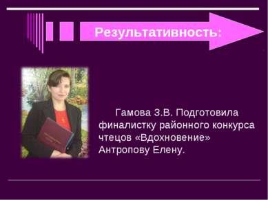 Результативность: Гамова З.В. Подготовила финалистку районного конкурса чтецо...