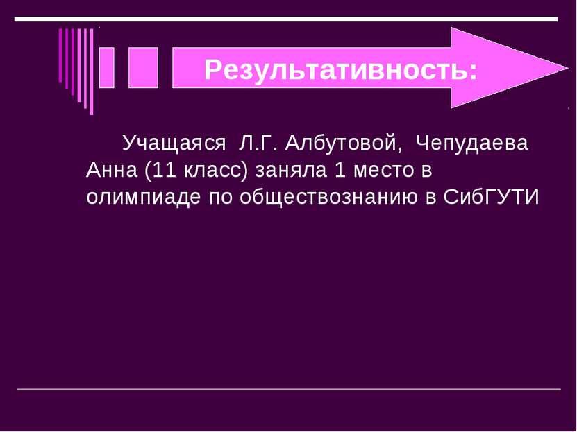 Результативность: Учащаяся Л.Г. Албутовой, Чепудаева Анна (11 класс) заняла 1...