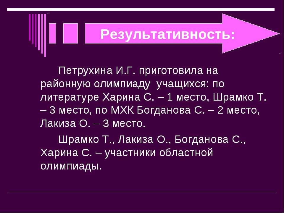 Результативность: Петрухина И.Г. приготовила на районную олимпиаду учащихся: ...