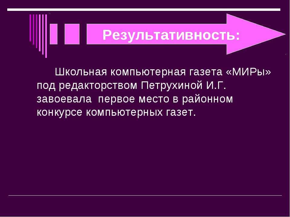 Результативность: Школьная компьютерная газета «МИРы» под редакторством Петру...