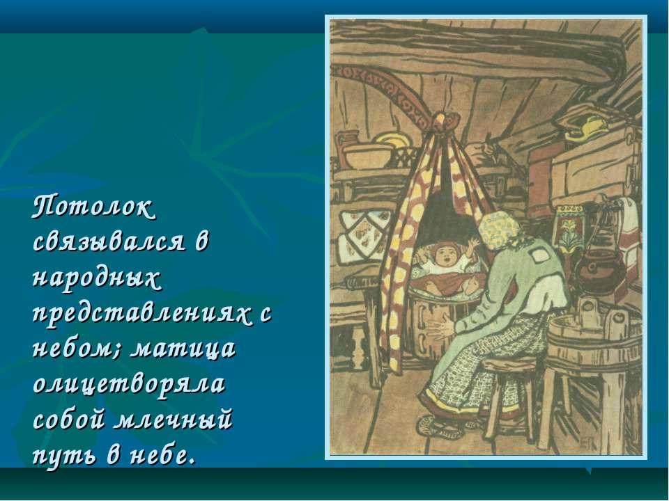 Потолок связывался в народных представлениях с небом; матица олицетворяла соб...