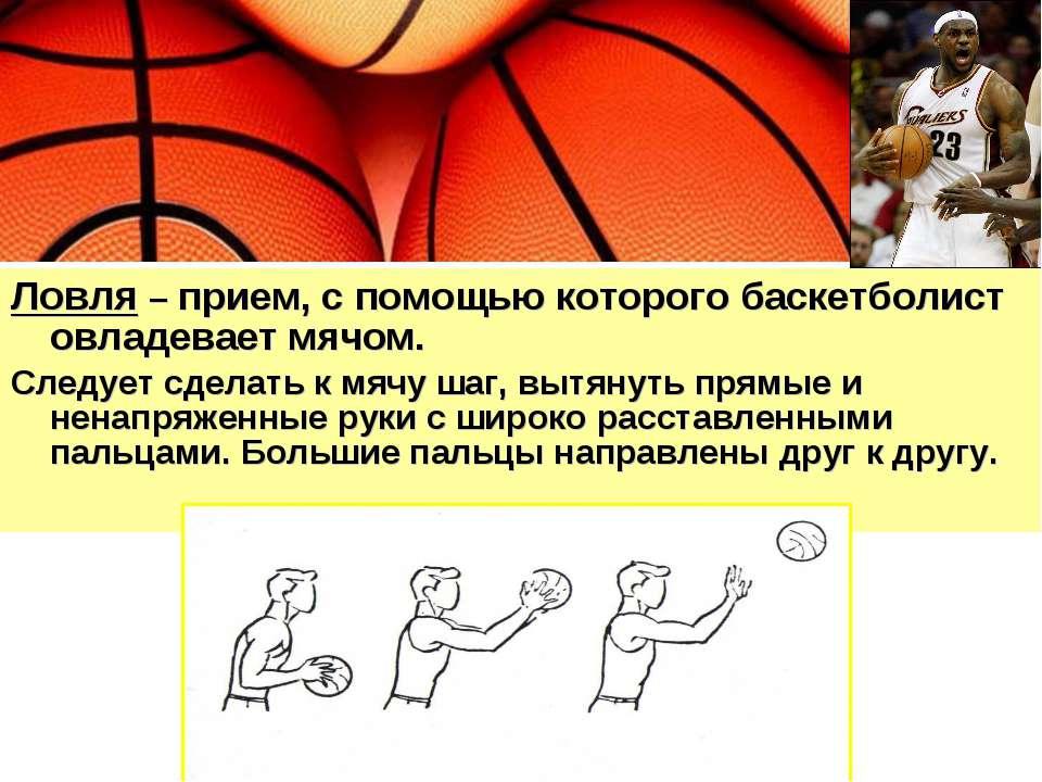Ловля – прием, с помощью которого баскетболист овладевает мячом. Следует сдел...