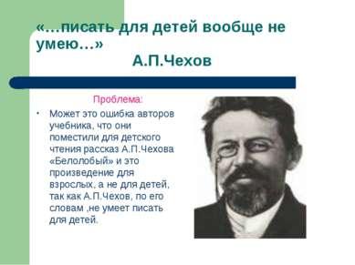«…писать для детей вообще не умею…» А.П.Чехов Проблема: Может это ошибка авто...