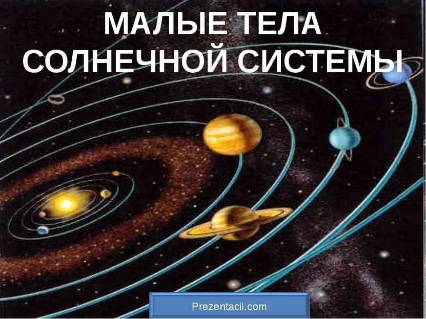 МАЛЫЕ ТЕЛА СОЛНЕЧНОЙ СИСТЕМЫ Prezentacii.com