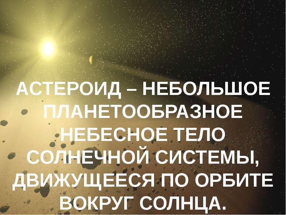 АСТЕРОИД – НЕБОЛЬШОЕ ПЛАНЕТООБРАЗНОЕ НЕБЕСНОЕ ТЕЛО СОЛНЕЧНОЙ СИСТЕМЫ, ДВИЖУЩЕ...