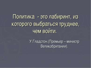 Политика - это лабиринт, из которого выбраться труднее, чем войти. У.Гладстон...