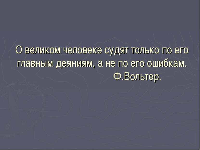О великом человеке судят только по его главным деяниям, а не по его ошибкам. ...