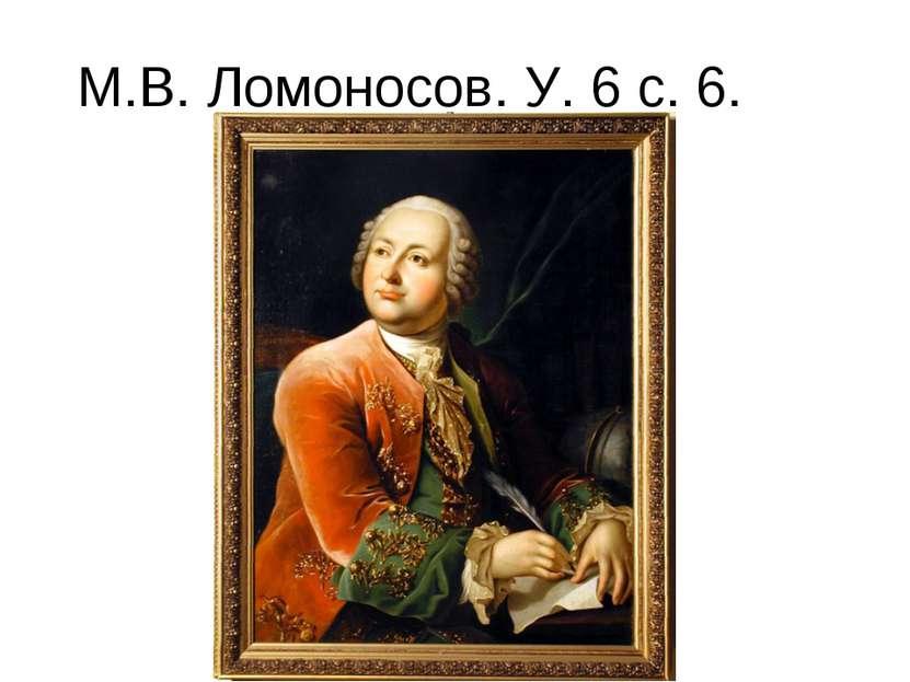 М.В. Ломоносов. У. 6 с. 6.