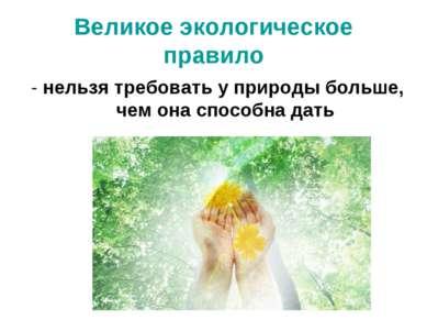 Великое экологическое правило - нельзя требовать у природы больше, чем она сп...