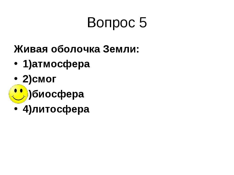 Вопрос 5 Живая оболочка Земли: 1)атмосфера 2)смог 3)биосфера 4)литосфера