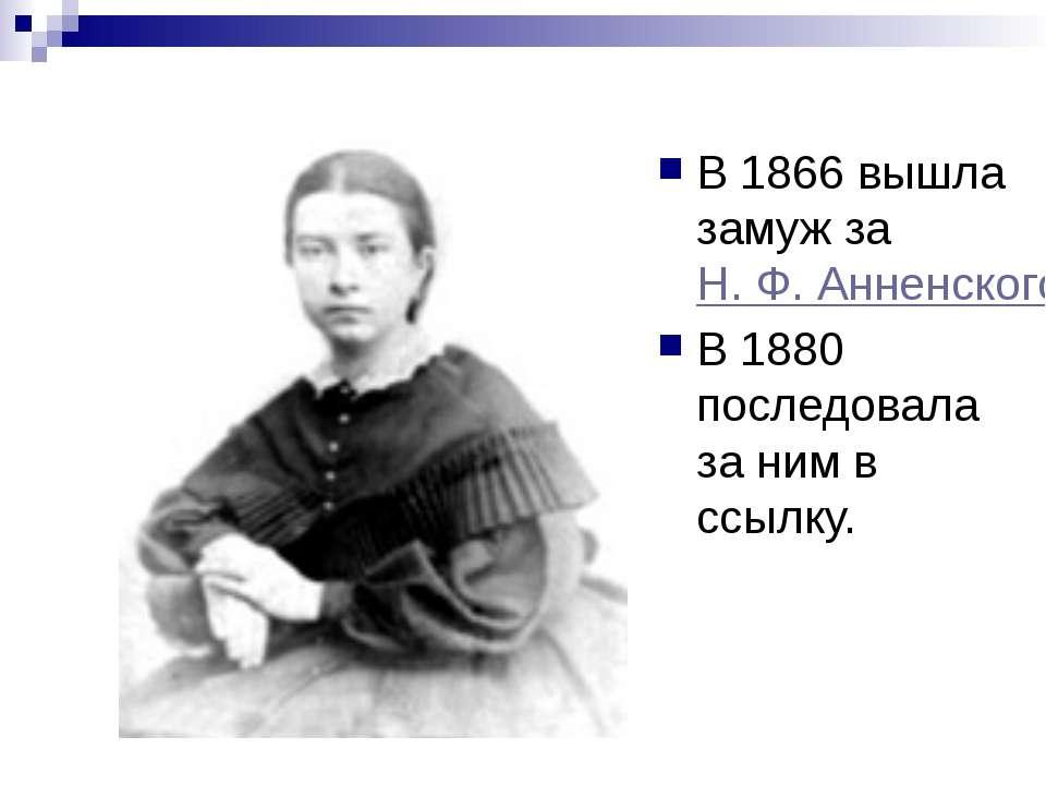 В 1866 вышла замуж за Н. Ф. Анненского В 1880 последовала за ним в ссылку.